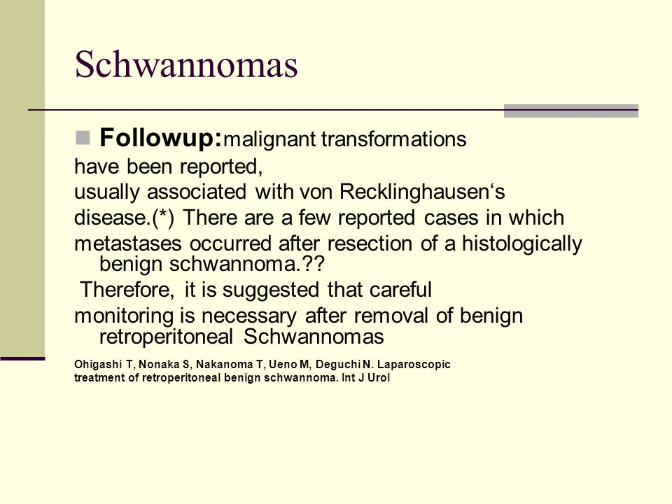 Schwannomas Followup:malignant transformations have been reported,