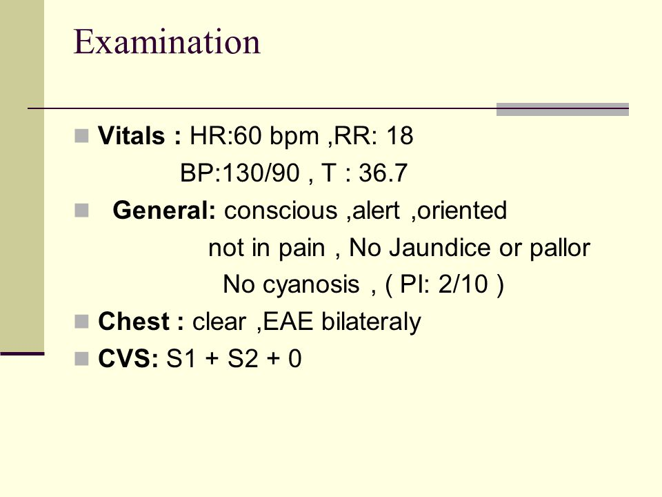 Examination Vitals : HR:60 bpm ,RR: 18 BP:130/90 , T : 36.7