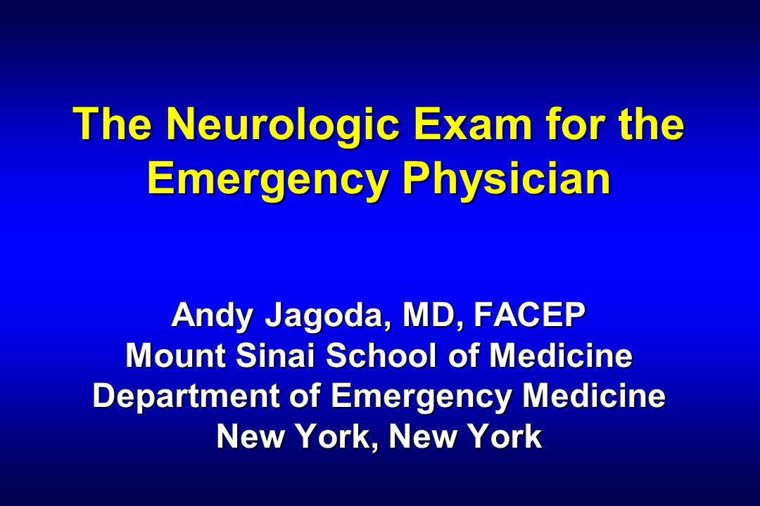 The Neurologic Exam for the Emergency Physician Andy Jagoda, MD, FACEP Mount Sinai School of Medicine Department of Emergency Medicine New York, New York