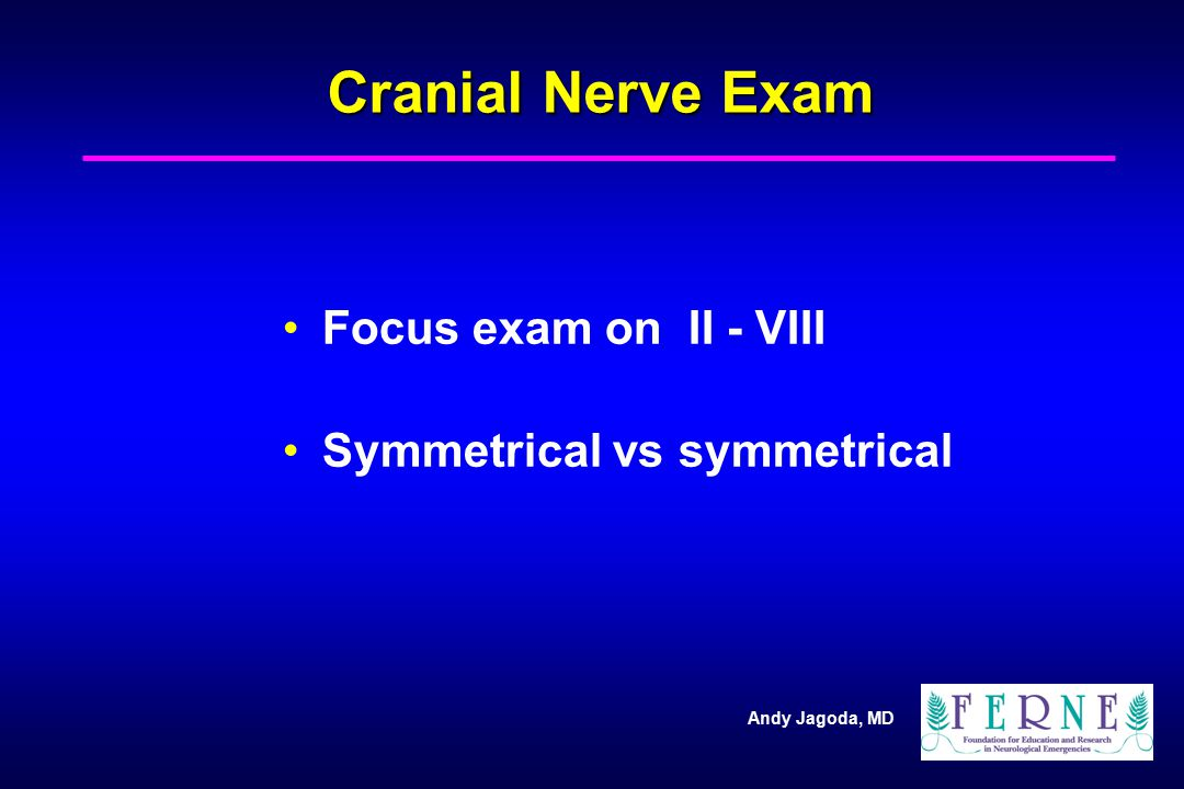 Cranial Nerve Exam Focus exam on II - VIII Symmetrical vs symmetrical