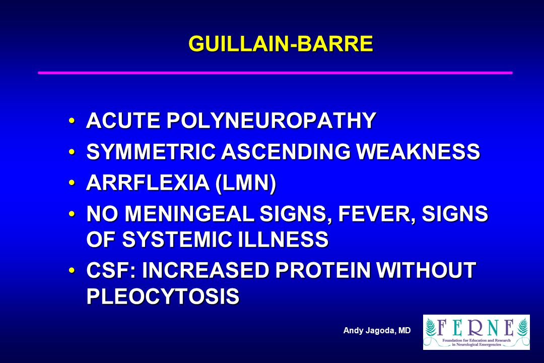 GUILLAIN-BARRE ACUTE POLYNEUROPATHY. SYMMETRIC ASCENDING WEAKNESS. ARRFLEXIA (LMN) NO MENINGEAL SIGNS, FEVER, SIGNS OF SYSTEMIC ILLNESS.