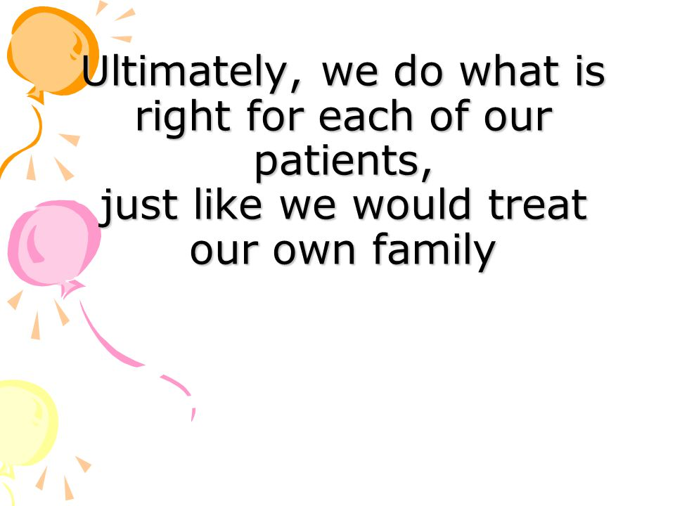 Ultimately, we do what is right for each of our patients, just like we would treat our own family