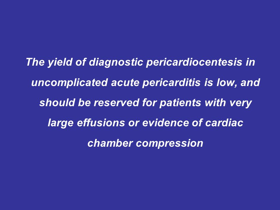 The yield of diagnostic pericardiocentesis in uncomplicated acute pericarditis is low, and should be reserved for patients with very large effusions or evidence of cardiac chamber compression