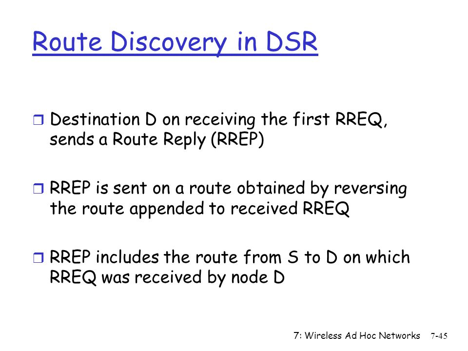 Route Discovery in DSR Destination D on receiving the first RREQ, sends a Route Reply (RREP)