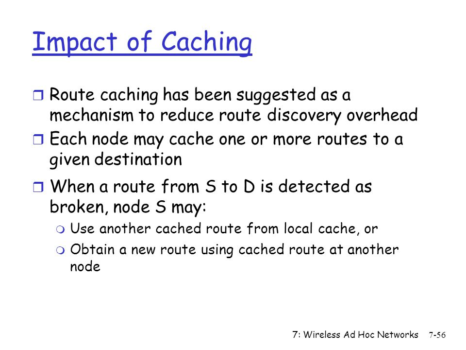 Impact of Caching Route caching has been suggested as a mechanism to reduce route discovery overhead.