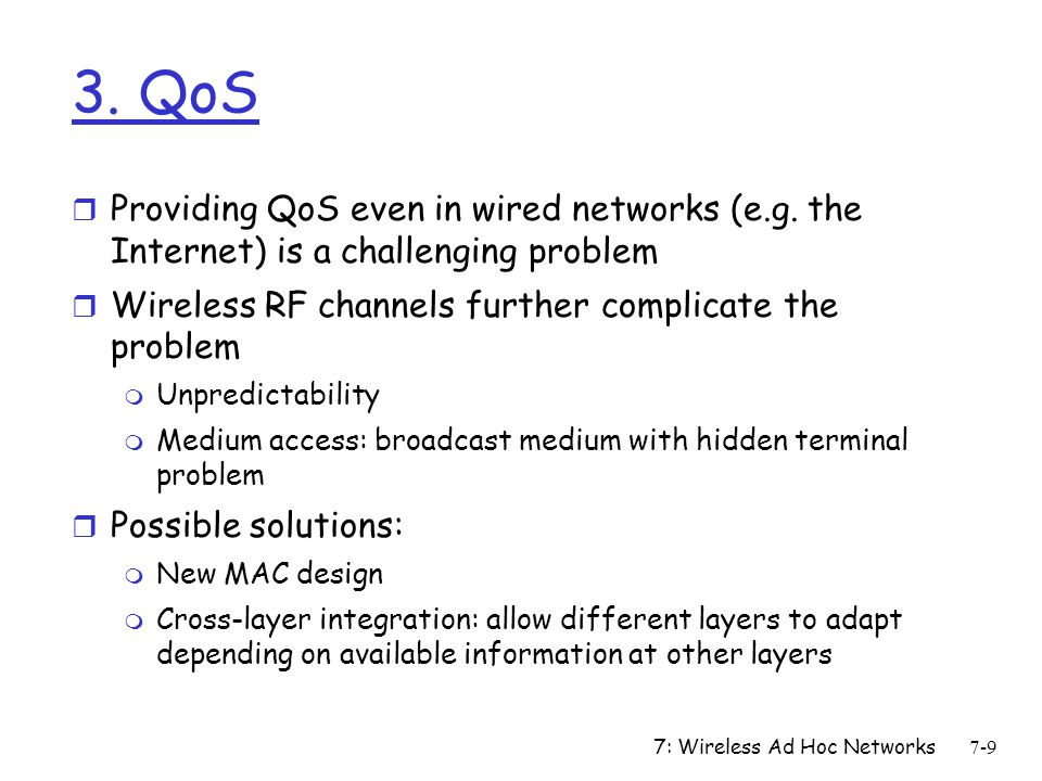 3. QoS Providing QoS even in wired networks (e.g. the Internet) is a challenging problem. Wireless RF channels further complicate the problem.