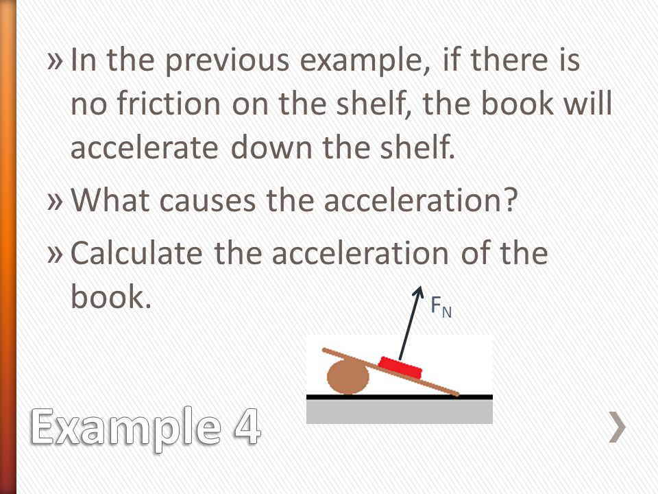 In the previous example, if there is no friction on the shelf, the book will accelerate down the shelf.