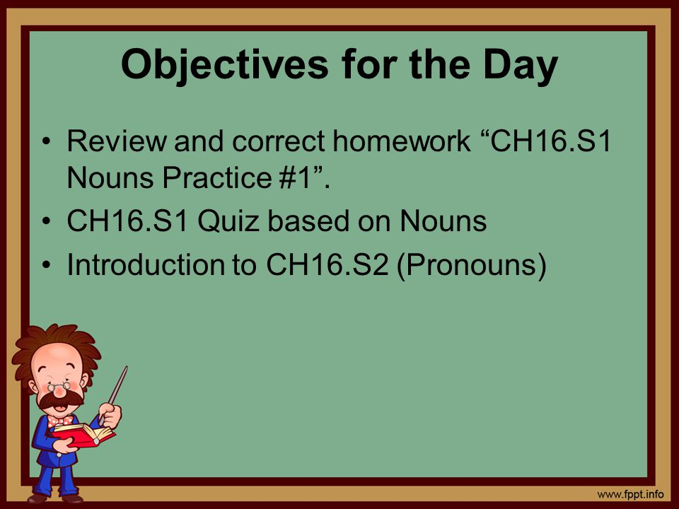 Objectives for the Day Review and correct homework CH16.S1 Nouns Practice #1 . CH16.S1 Quiz based on Nouns.