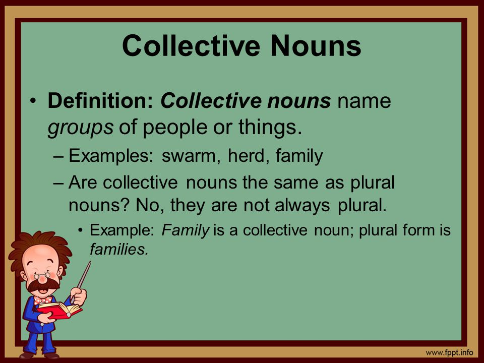 Collective Nouns Definition: Collective nouns name groups of people or things. Examples: swarm, herd, family.