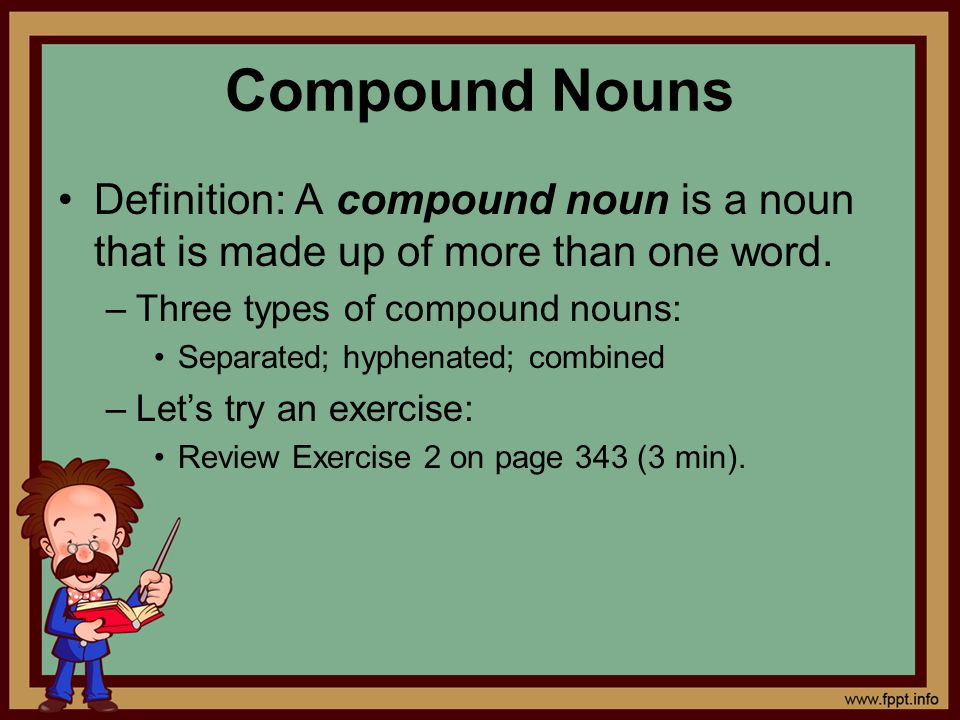 Compound Nouns Definition: A compound noun is a noun that is made up of more than one word. Three types of compound nouns: