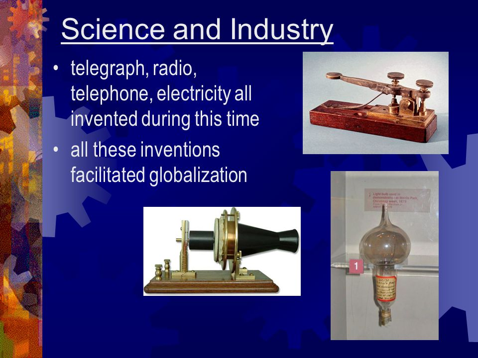Science and Industry telegraph, radio, telephone, electricity all invented during this time.