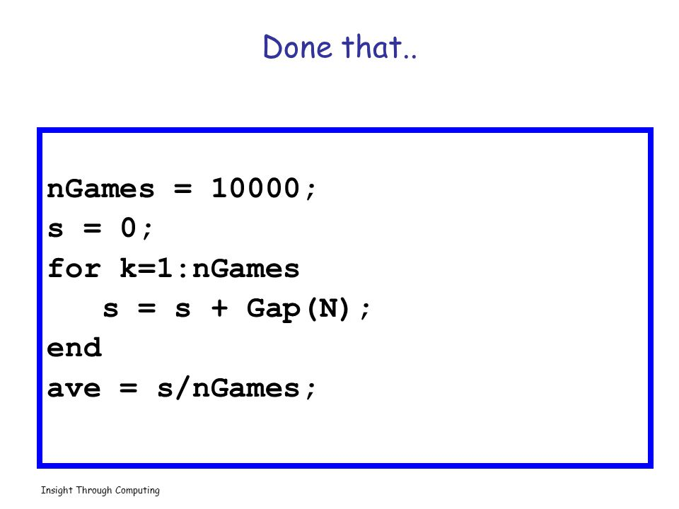Done that.. nGames = 10000; s = 0; for k=1:nGames s = s + Gap(N); end