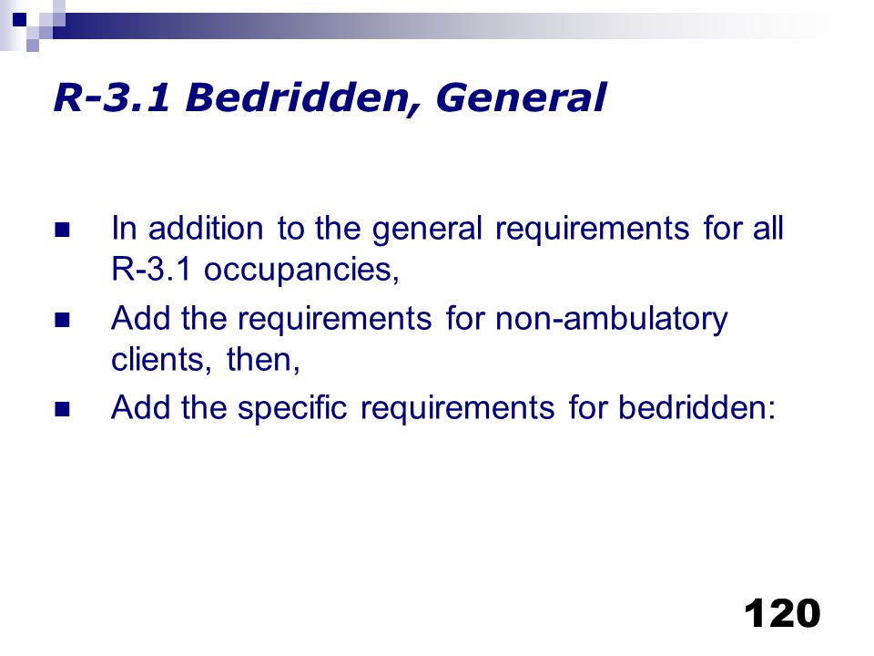 R-3.1 Bedridden, General In addition to the general requirements for all R-3.1 occupancies,