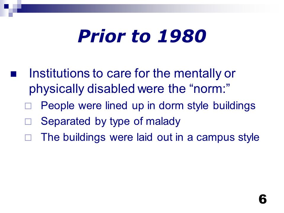 Prior to 1980 Institutions to care for the mentally or physically disabled were the norm: People were lined up in dorm style buildings.