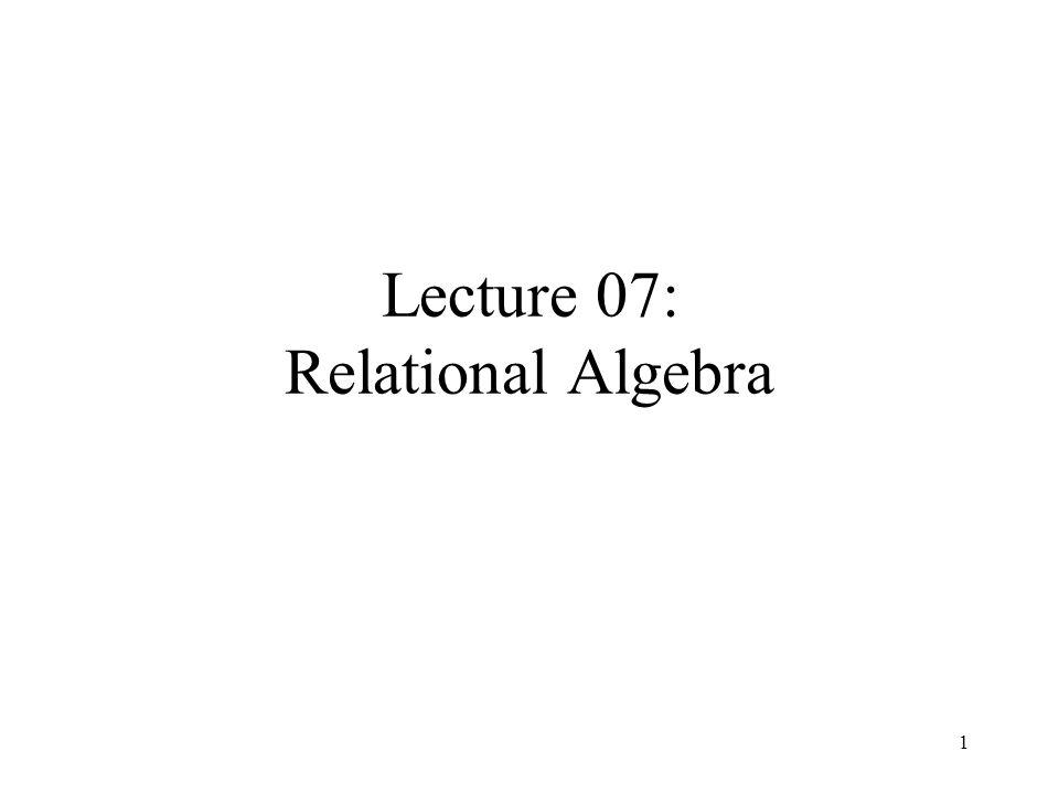 Lecture 07: Relational Algebra