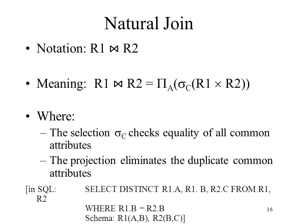 Natural Join Notation: R1 ⋈ R2 Meaning: R1 ⋈ R2 = PA(sC(R1  R2))