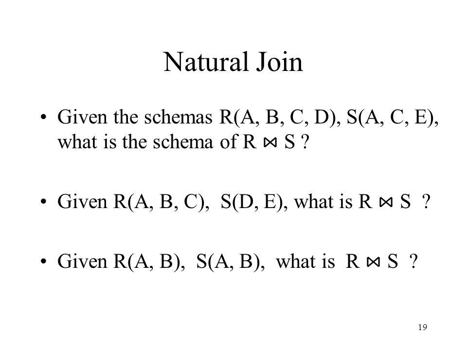 Natural Join Given the schemas R(A, B, C, D), S(A, C, E), what is the schema of R ⋈ S Given R(A, B, C), S(D, E), what is R ⋈ S