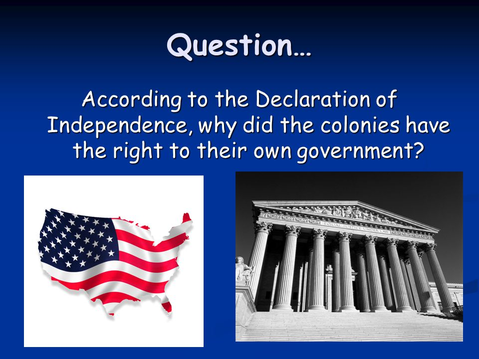 Question… According to the Declaration of Independence, why did the colonies have the right to their own government