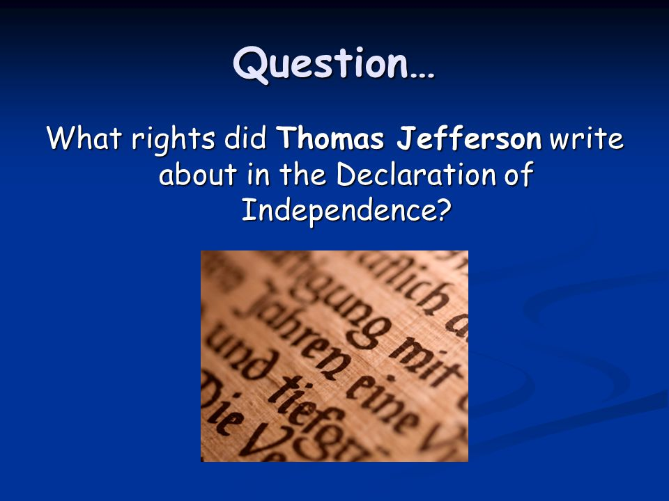 Question… What rights did Thomas Jefferson write about in the Declaration of Independence