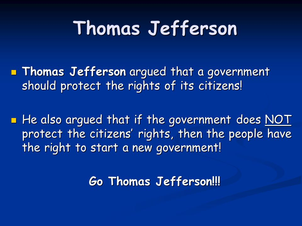 Thomas Jefferson Thomas Jefferson argued that a government should protect the rights of its citizens!