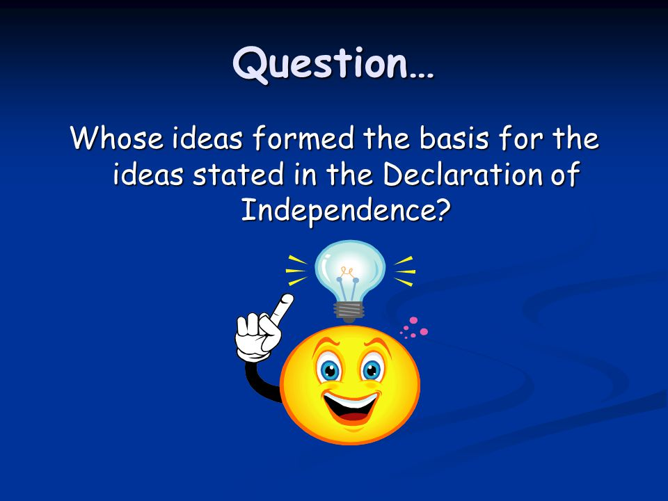 Question… Whose ideas formed the basis for the ideas stated in the Declaration of Independence