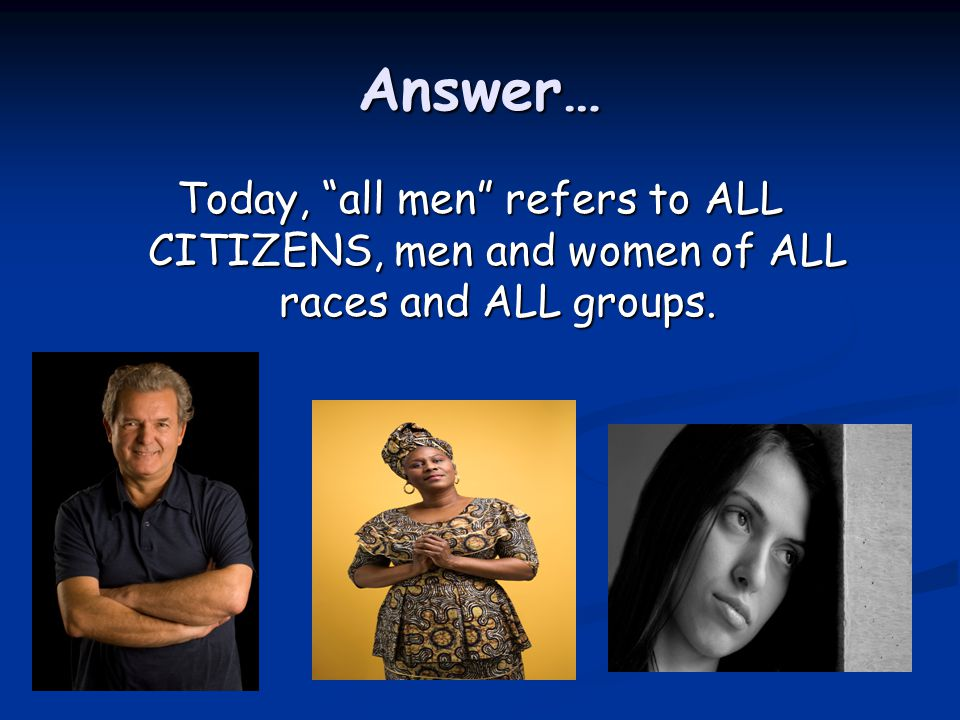 Answer… Today, all men refers to ALL CITIZENS, men and women of ALL races and ALL groups.