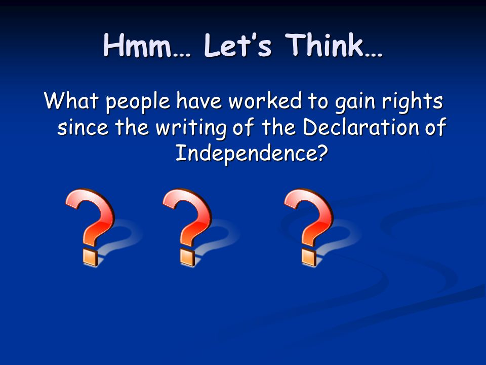 Hmm… Let's Think… What people have worked to gain rights since the writing of the Declaration of Independence
