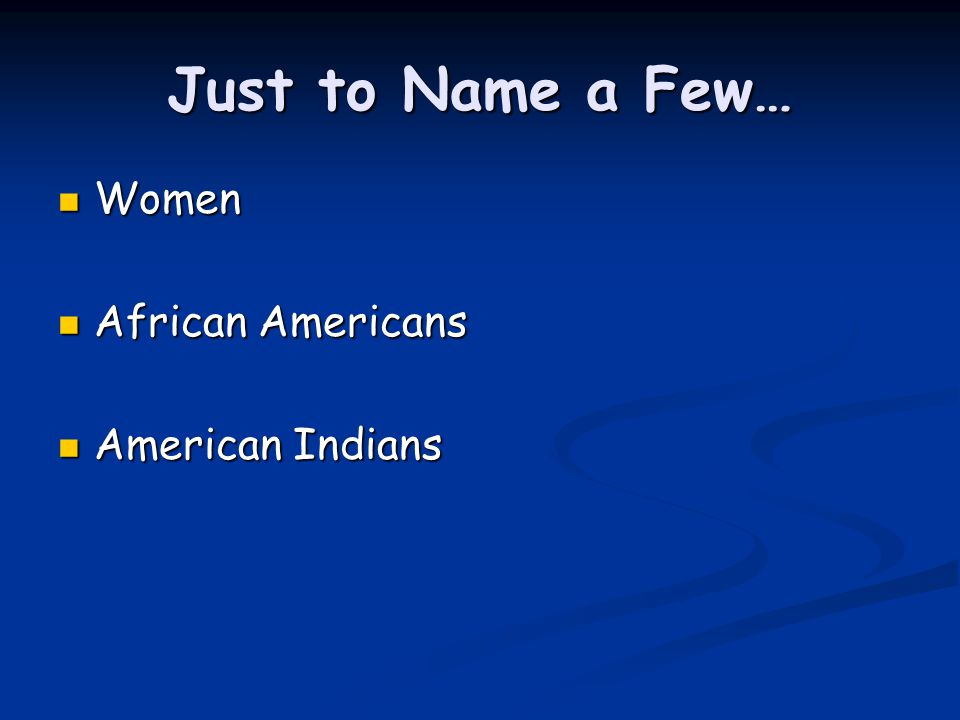 Just to Name a Few… Women African Americans American Indians