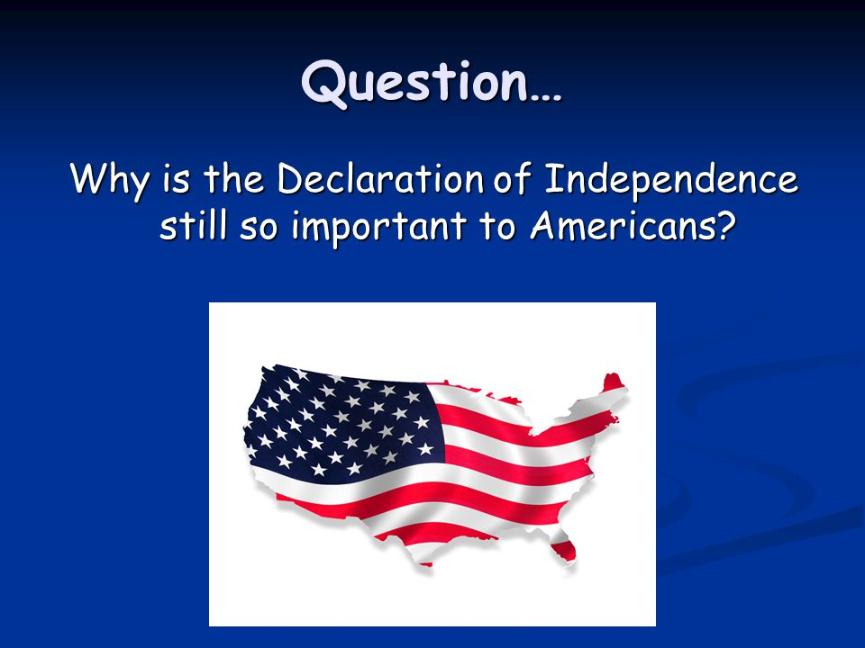 Question… Why is the Declaration of Independence still so important to Americans