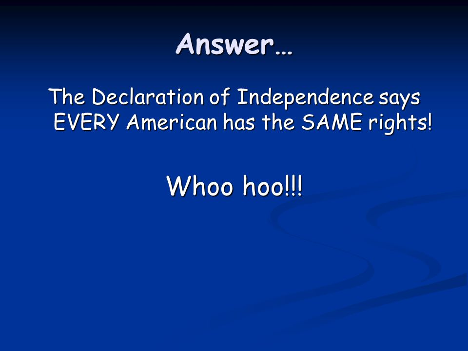 Answer… The Declaration of Independence says EVERY American has the SAME rights! Whoo hoo!!!