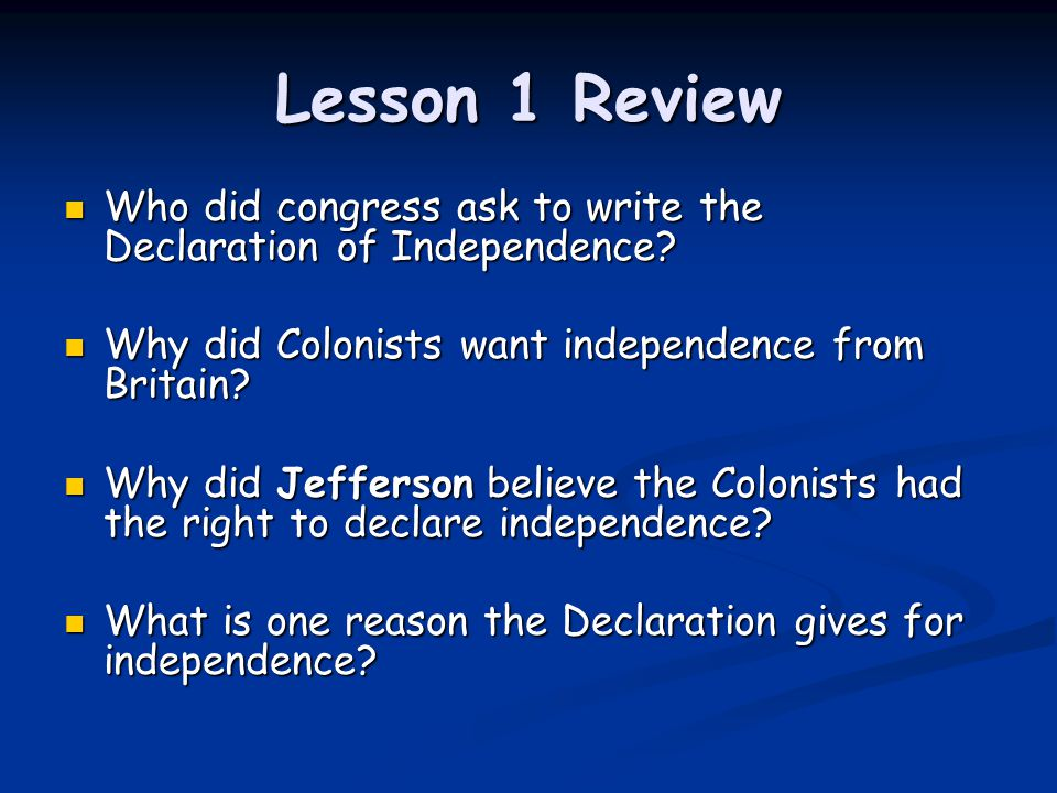 Lesson 1 Review Who did congress ask to write the Declaration of Independence Why did Colonists want independence from Britain