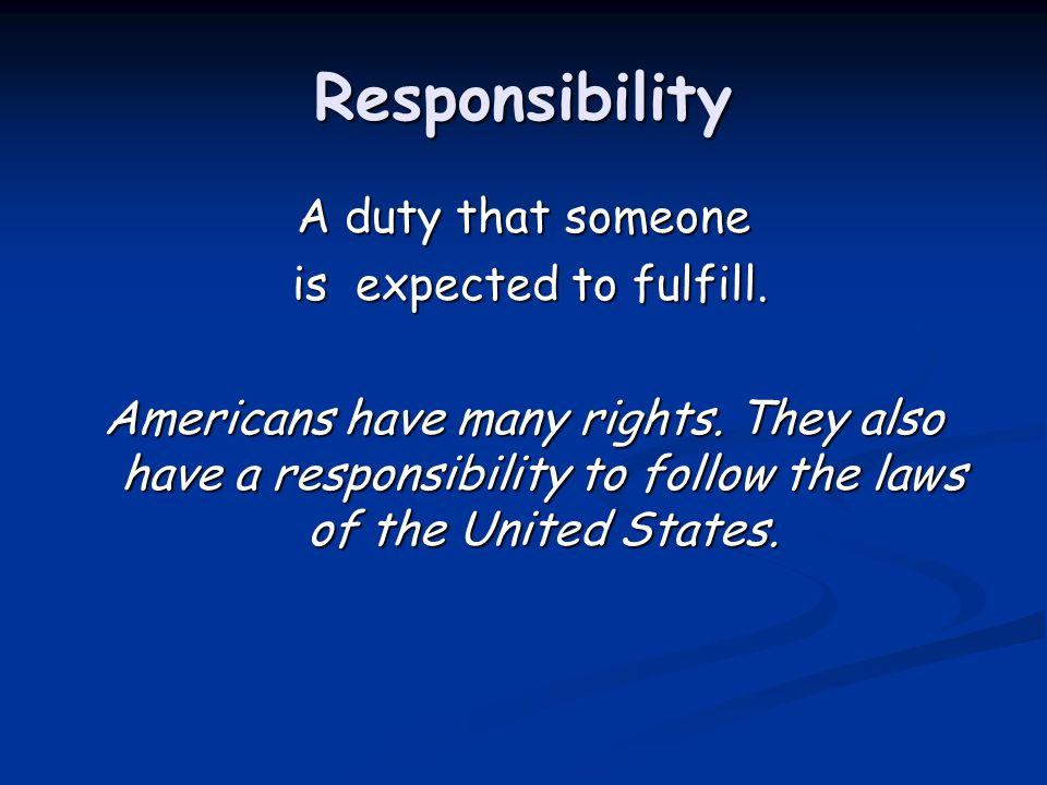 Responsibility A duty that someone is expected to fulfill.
