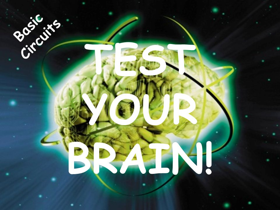 Basic Circuits TEST YOUR BRAIN!