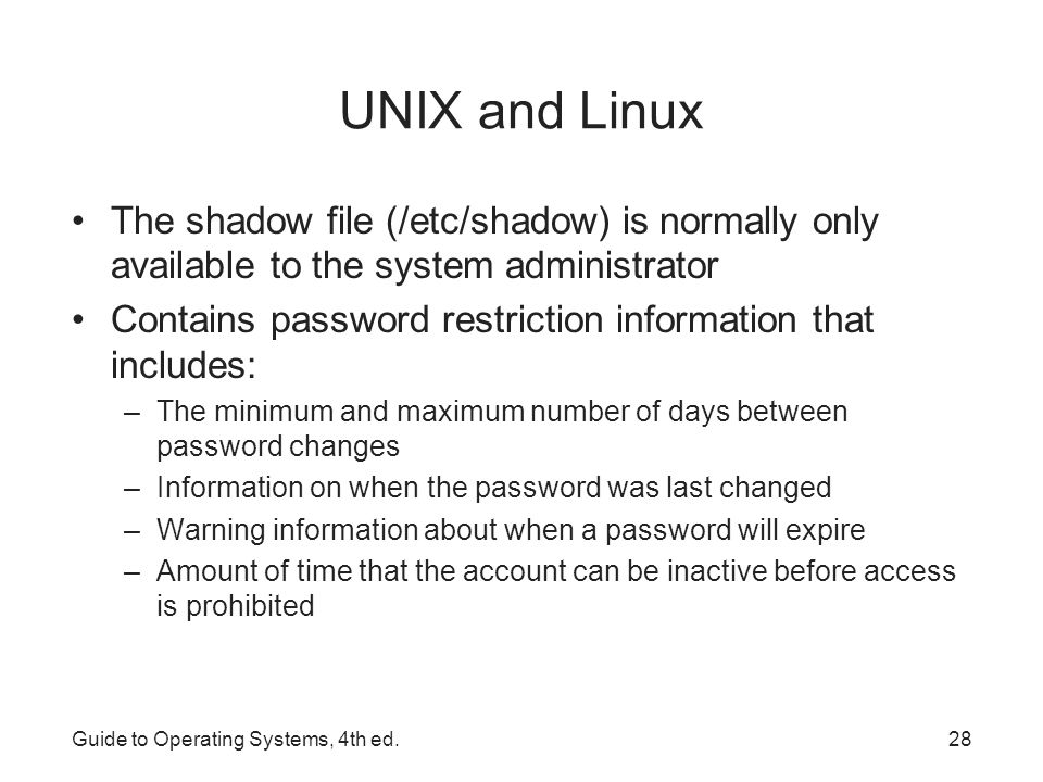 UNIX and Linux The shadow file (/etc/shadow) is normally only available to the system administrator.