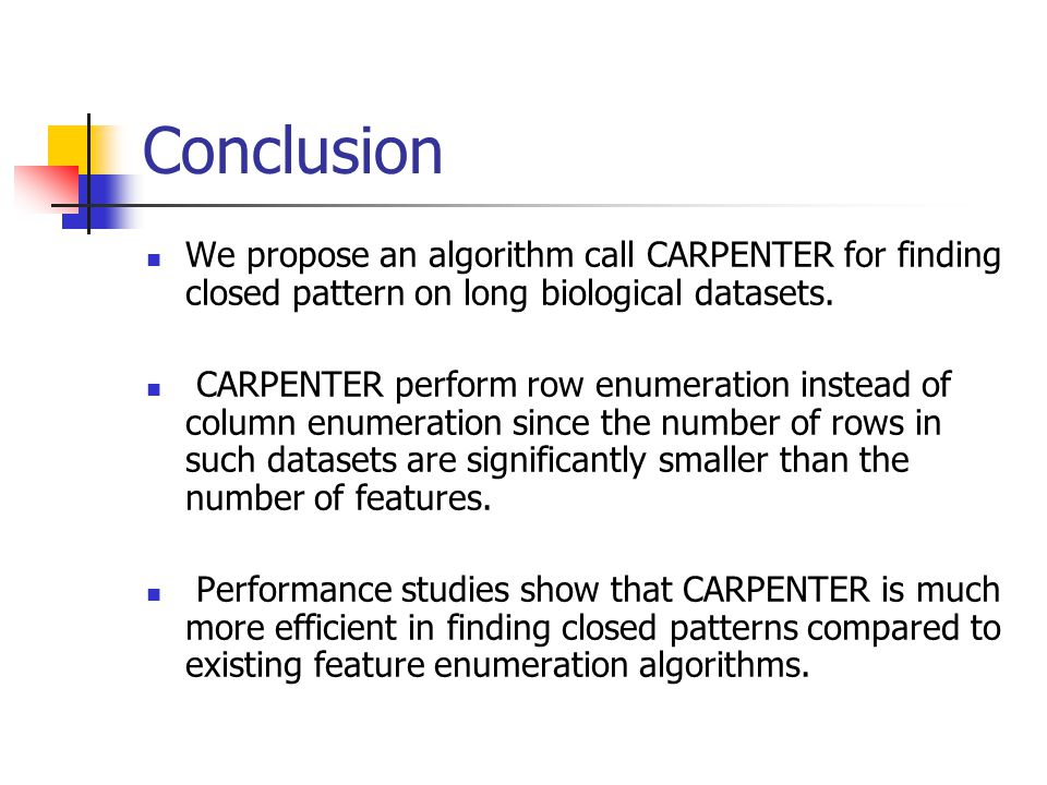 Conclusion We propose an algorithm call CARPENTER for finding closed pattern on long biological datasets.
