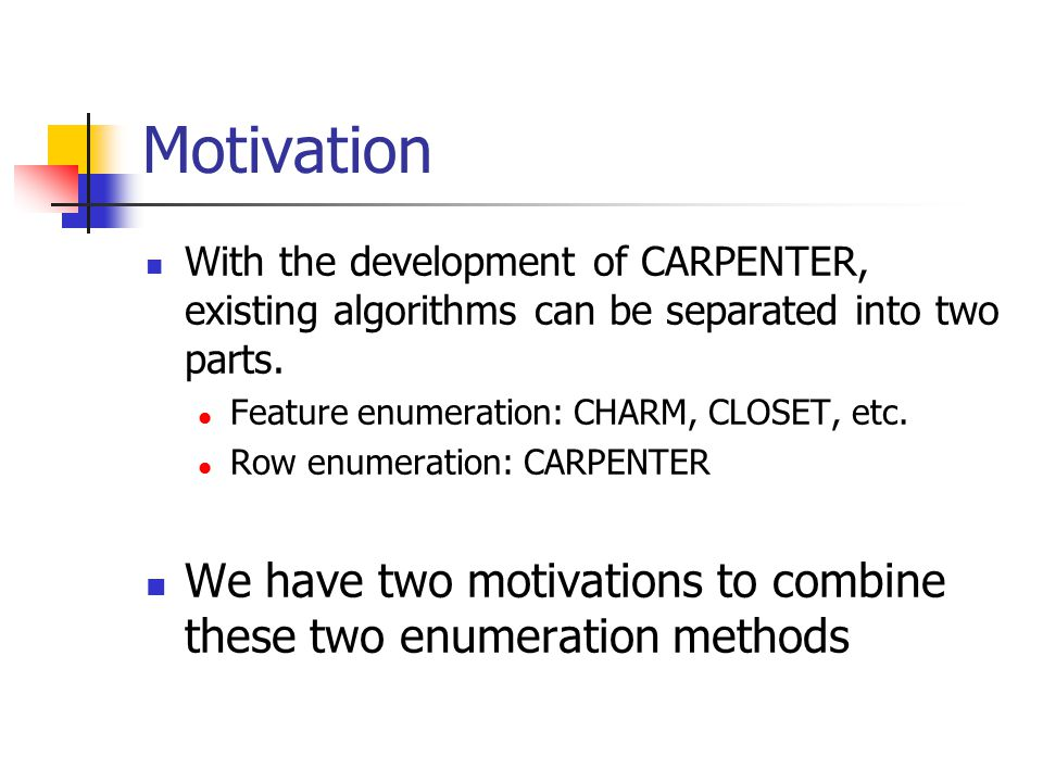 Motivation With the development of CARPENTER, existing algorithms can be separated into two parts. Feature enumeration: CHARM, CLOSET, etc.