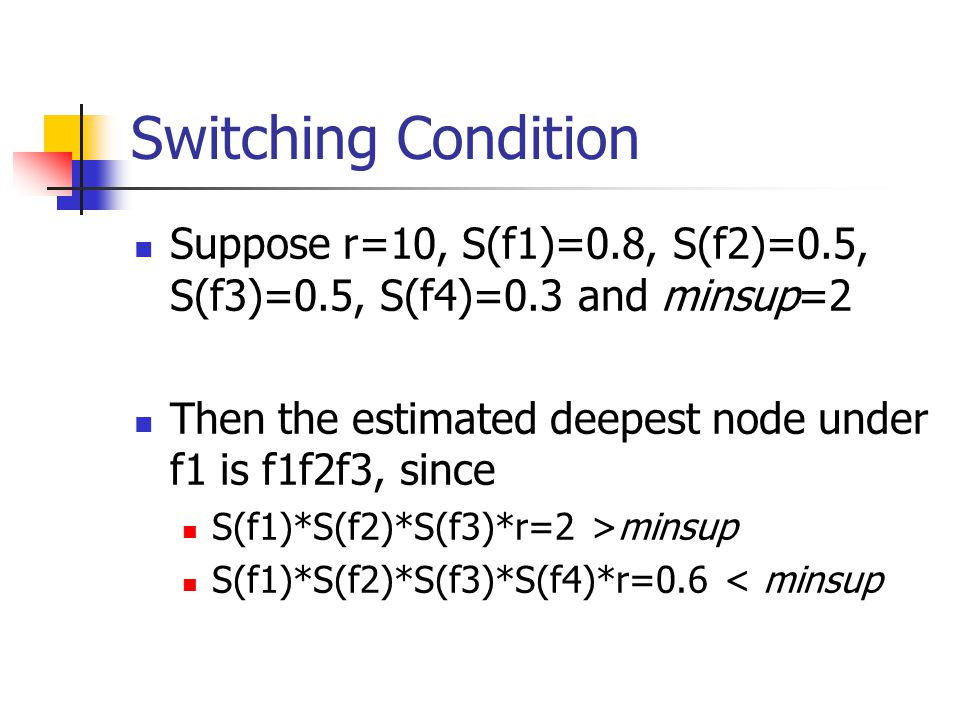 Switching Condition Suppose r=10, S(f1)=0.8, S(f2)=0.5, S(f3)=0.5, S(f4)=0.3 and minsup=2. Then the estimated deepest node under f1 is f1f2f3, since.
