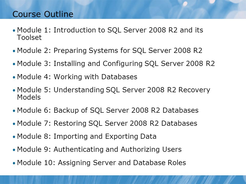 Course 6231B Course Outline. Module 0: Introduction. Module 1: Introduction to SQL Server 2008 R2 and its Toolset.