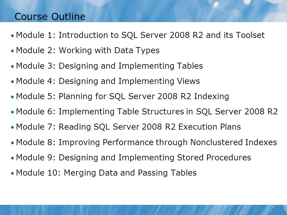 Course 6232B Course Outline. Module 0: Introduction. Module 1: Introduction to SQL Server 2008 R2 and its Toolset.