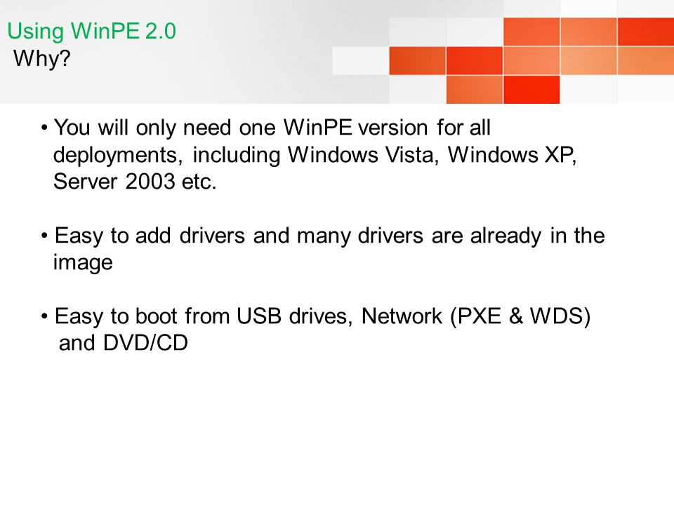 Using WinPE 2.0 Why You will only need one WinPE version for all deployments, including Windows Vista, Windows XP, Server 2003 etc.