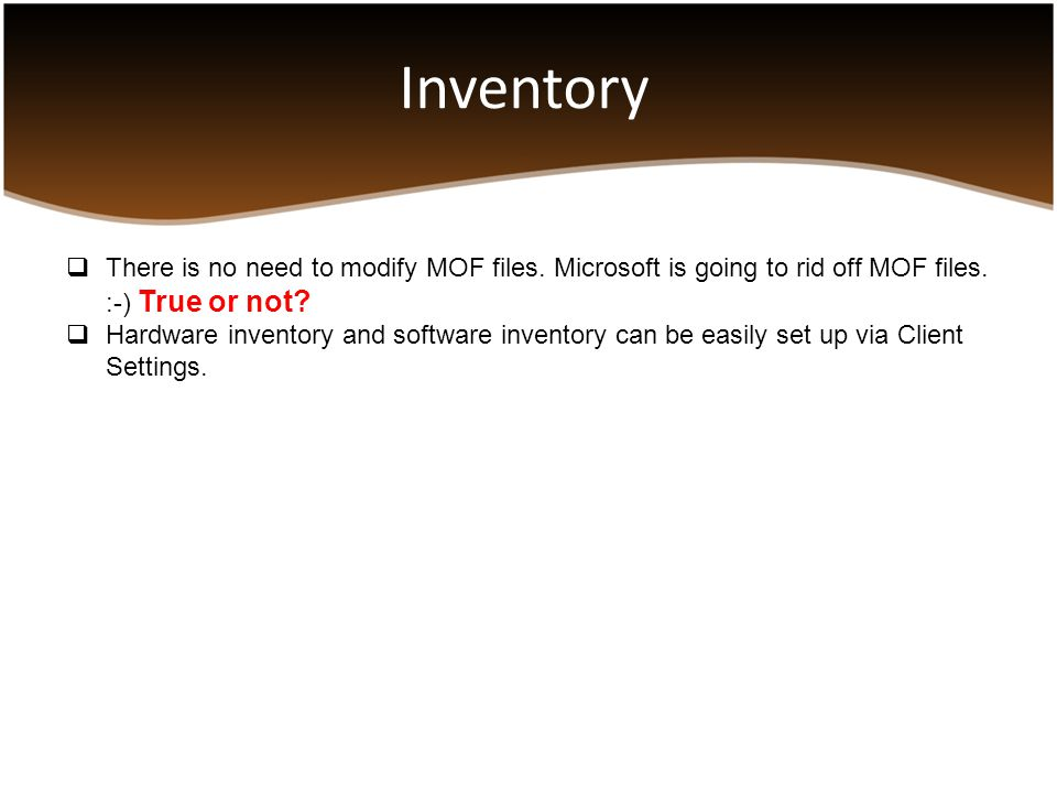 Inventory There is no need to modify MOF files. Microsoft is going to rid off MOF files. :-) True or not