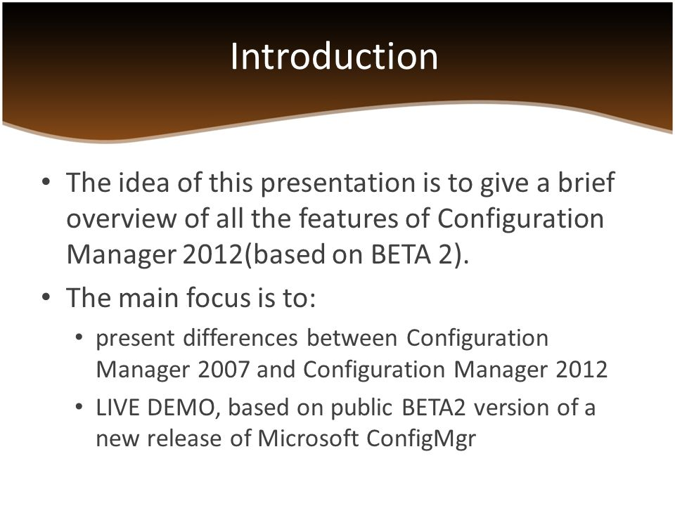 Introduction The idea of this presentation is to give a brief overview of all the features of Configuration Manager 2012(based on BETA 2).