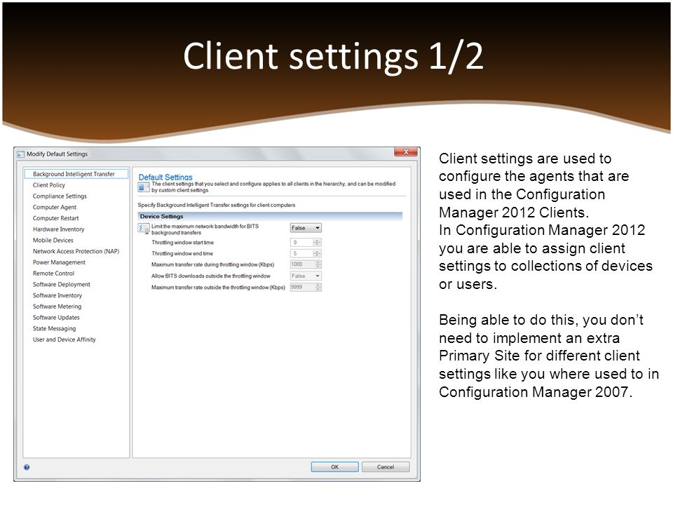 Client settings 1/2 Client settings are used to configure the agents that are used in the Configuration Manager 2012 Clients.