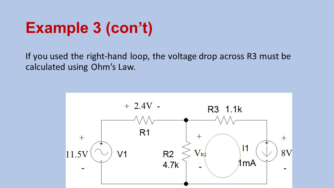 Example 3 (con't) If you used the right-hand loop, the voltage drop across R3 must be calculated using Ohm's Law.