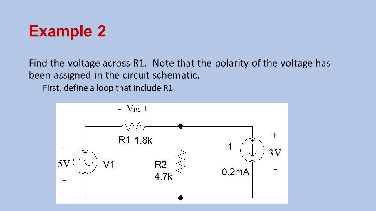 Example 2 Find the voltage across R1. Note that the polarity of the voltage has been assigned in the circuit schematic.
