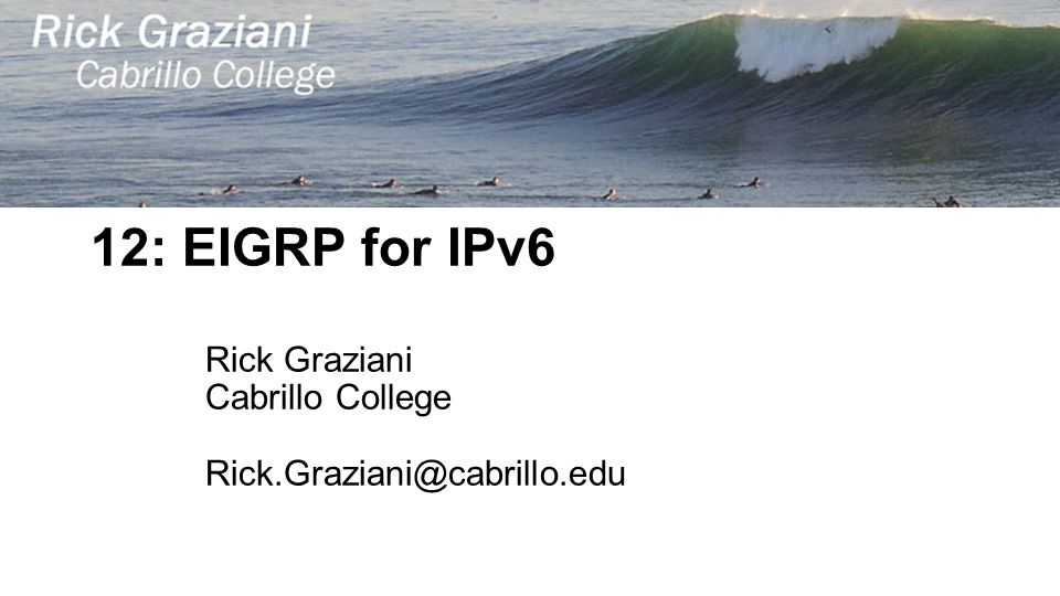 12: EIGRP for IPv6 Rick Graziani Cabrillo College