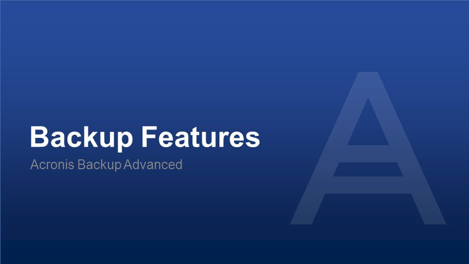 Backup Features Acronis Backup Advanced