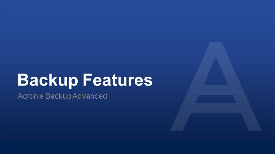 Backup Features Acronis Backup Advanced