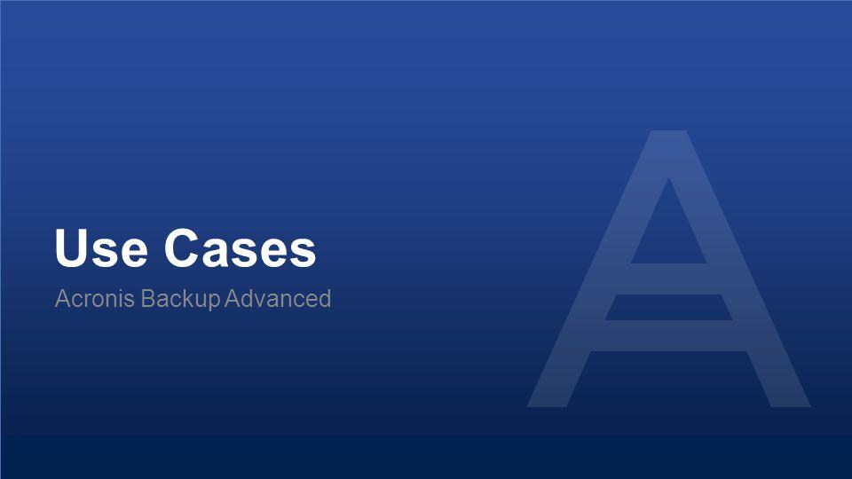 Use Cases Acronis Backup Advanced