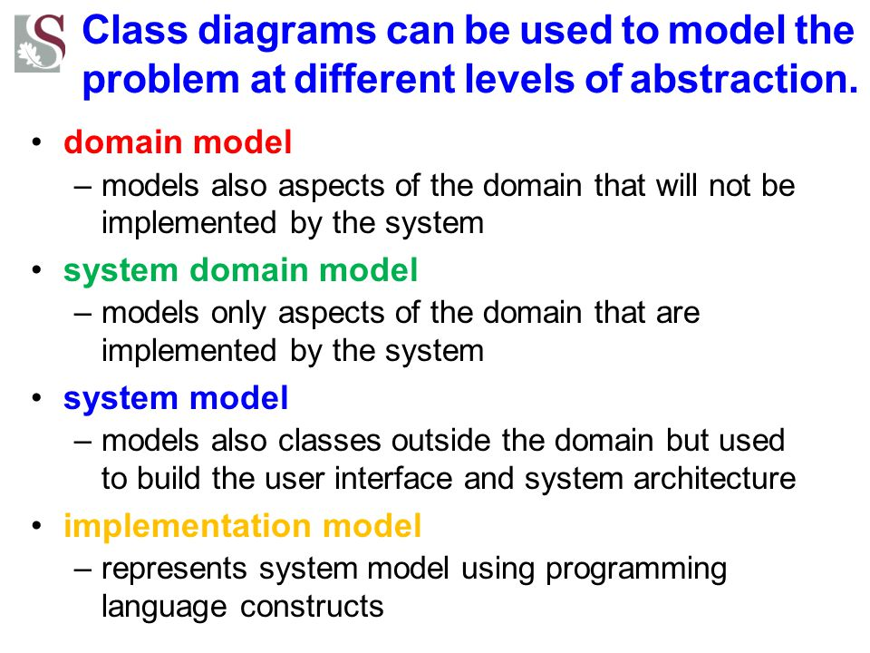 Class diagrams can be used to model the problem at different levels of abstraction.